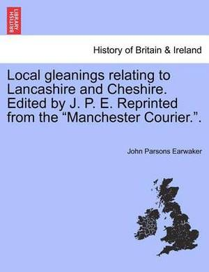 Local Gleanings Relating to Lancashire and Cheshire. Edited by J. P. E. Reprinted from the Manchester Courier..