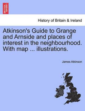 Atkinson's Guide to Grange and Arnside and Places of Interest in the Neighbourhood. with Map ... Illustrations.