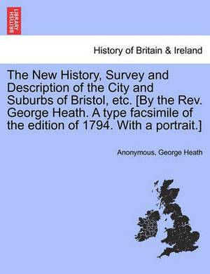 The New History, Survey and Description of the City and Suburbs of Bristol, Etc. [By the REV. George Heath. a Type Facsimile of the Edition of 1794. with a Portrait.]