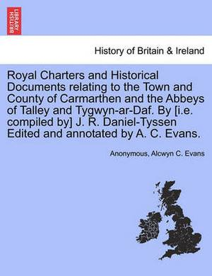 Royal Charters and Historical Documents Relating to the Town and County of Carmarthen and the Abbeys of Talley and Tygwyn-AR-Daf. by [I.E. Compiled By] J. R. Daniel-Tyssen Edited and Annotated by A. C. Evans.