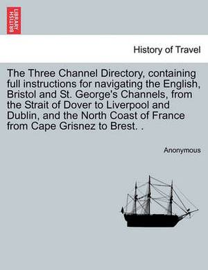 The Three Channel Directory, Containing Full Instructions for Navigating the English, Bristol and St. George's Channels, from the Strait of Dover to Liverpool and Dublin, and the North Coast of France from Cape Grisnez to Brest. .