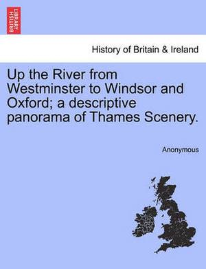 Up the River from Westminster to Windsor and Oxford; A Descriptive Panorama of Thames Scenery.