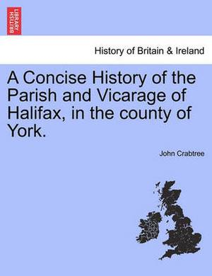 A Concise History of the Parish and Vicarage of Halifax, in the County of York.