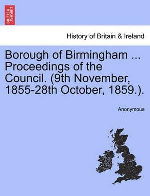 Borough of Birmingham ... Proceedings of the Council. (9th November, 1855-28th October, 1859.).