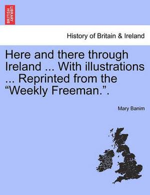 Here and There Through Ireland ... with Illustrations ... Reprinted from the  Weekly Freeman..