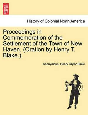 Proceedings in Commemoration of the Settlement of the Town of New Haven. (Oration by Henry T. Blake.).