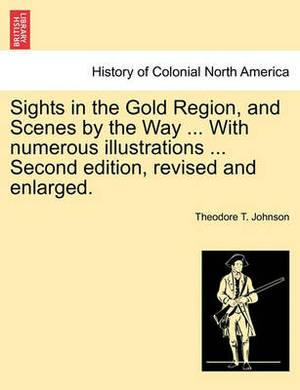 Sights in the Gold Region, and Scenes by the Way ... with Numerous Illustrations ... Second Edition, Revised and Enlarged.