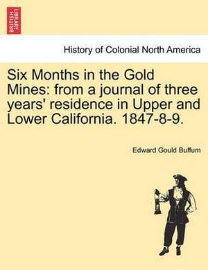 Six Months in the Gold Mines: From a Journal of Three Years' Residence in Upper and Lower California. 1847-8-9.