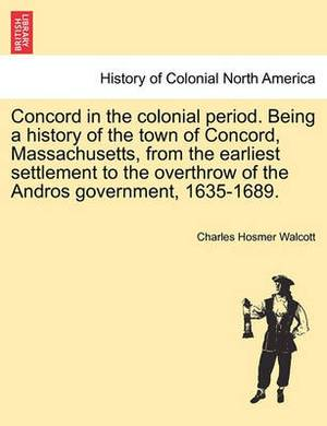 Concord in the Colonial Period. Being a History of the Town of Concord, Massachusetts, from the Earliest Settlement to the Overthrow of the Andros Government, 1635-1689.