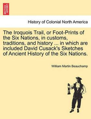 The Iroquois Trail, or Foot-Prints of the Six Nations, in Customs, Traditions, and History ... in Which Are Included David Cusack's Sketches of Ancient History of the Six Nations.