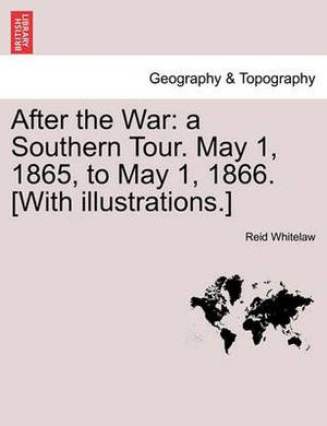 After the War: A Southern Tour. May 1, 1865, to May 1, 1866. [With Illustrations.]