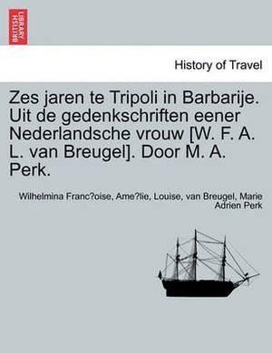 Zes Jaren Te Tripoli in Barbarije. Uit de Gedenkschriften Eener Nederlandsche Vrouw [W. F. A. L. Van Breugel]. Door M. A. Perk.
