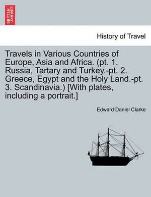 Travels in Various Countries of Europe, Asia and Africa. (PT. 1. Russia, Tartary and Turkey.-PT. 2. Greece, Egypt and the Holy Land.-PT. 3. Scandinavia.) [With Plates, Including a Portrait.]
