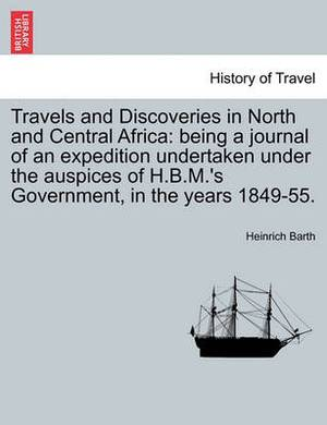 Travels and Discoveries in North and Central Africa: Being a Journal of an Expedition Undertaken Under the Auspices of H.B.M.'s Government, in the Years 1849-55.