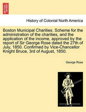 Boston Municipal Charities. Scheme for the Administration of the Charities, and the Application of the Income, Approved by the Report of Sir George Rose Dated the 27th of July, 1850. Confirmed by Vice-Chancellor Knight Bruce, 3rd of August, 1850.