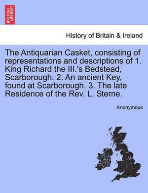 The Antiquarian Casket, Consisting of Representations and Descriptions of 1. King Richard the III.'s Bedstead, Scarborough. 2. an Ancient Key, Found at Scarborough. 3. the Late Residence of the REV. L. Sterne.