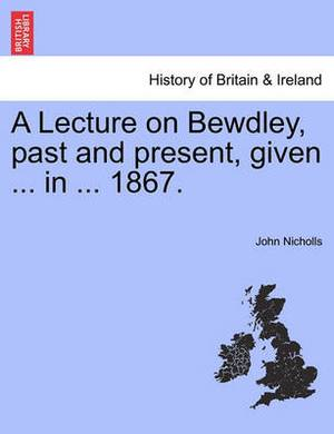 A Lecture on Bewdley, Past and Present, Given ... in ... 1867.