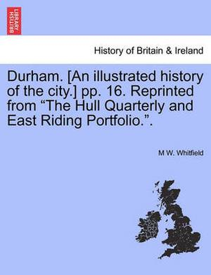 Durham. [An Illustrated History of the City.] Pp. 16. Reprinted from  The Hull Quarterly and East Riding Portfolio..