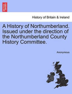 A History of Northumberland. Issued Under the Direction of the Northumberland County History Committee.