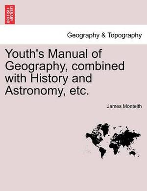 Youth's Manual of Geography, Combined with History and Astronomy, Etc.