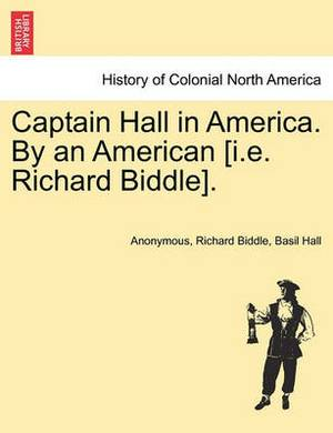 Captain Hall in America. by an American [I.E. Richard Biddle].