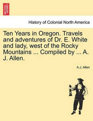 Ten Years in Oregon. Travels and Adventures of Dr. E. White and Lady, West of the Rocky Mountains ... Compiled by ... A. J. Allen.