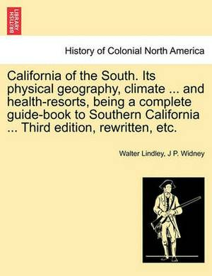 California of the South. Its Physical Geography, Climate ... and Health-Resorts, Being a Complete Guide-Book to Southern California ... Third Edition, Rewritten, Etc.