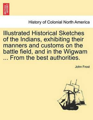 Illustrated Historical Sketches of the Indians, Exhibiting Their Manners and Customs on the Battle Field, and in the Wigwam ... from the Best Authorities.