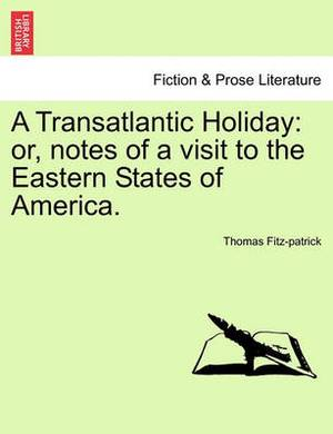 A Transatlantic Holiday: Or, Notes of a Visit to the Eastern States of America.
