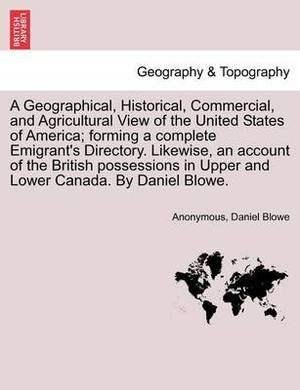 A Geographical, Historical, Commercial, and Agricultural View of the United States of America; Forming a Complete Emigrant's Directory. Likewise, an Account of the British Possessions in Upper and Lower Canada. by Daniel Blowe.