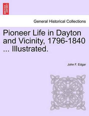 Pioneer Life in Dayton and Vicinity, 1796-1840 ... Illustrated.