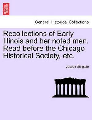 Recollections of Early Illinois and Her Noted Men. Read Before the Chicago Historical Society, Etc.