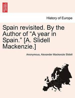 Spain Revisited. by the Author of  A Year in Spain.  [A. Slidell MacKenzie.]