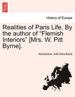 Realities of Paris Life. by the Author of  Flemish Interiors  [Mrs. W. Pitt Byrne].