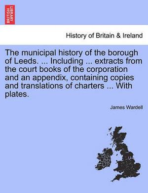 The Municipal History of the Borough of Leeds. ... Including ... Extracts from the Court Books of the Corporation and an Appendix, Containing Copies and Translations of Charters ... with Plates.