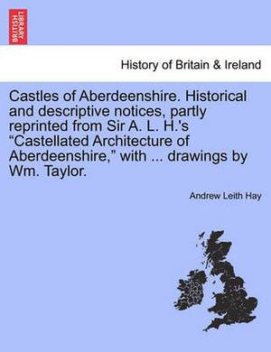 Castles of Aberdeenshire. Historical and Descriptive Notices, Partly Reprinted from Sir A. L. H.'s Castellated Architecture of Aberdeenshire, with ... Drawings by Wm. Taylor.