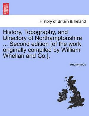History, Topography, and Directory of Northamptonshire ... Second Edition [Of the Work Originally Compiled by William Whellan and Co.].