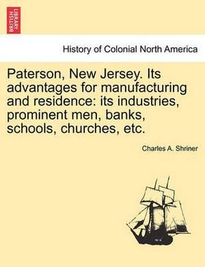 Paterson, New Jersey. Its Advantages for Manufacturing and Residence: Its Industries, Prominent Men, Banks, Schools, Churches, Etc.