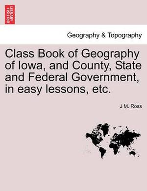 Class Book of Geography of Iowa, and County, State and Federal Government, in Easy Lessons, Etc.