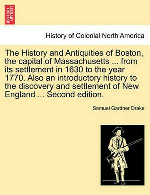 The History and Antiquities of Boston, the Capital of Massachusetts ... from Its Settlement in 1630 to the Year 1770. Also an Introductory History to the Discovery and Settlement of New England ... Second Edition.