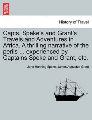 Capts. Speke's and Grant's Travels and Adventures in Africa. a Thrilling Narrative of the Perils ... Experienced by Captains Speke and Grant, Etc.
