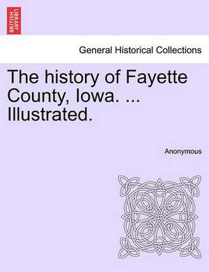 The History of Fayette County, Iowa. ... Illustrated.
