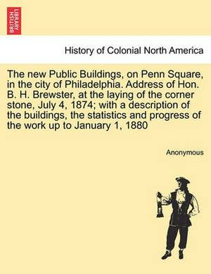 The New Public Buildings, on Penn Square, in the City of Philadelphia. Address of Hon. B. H. Brewster, at the Laying of the Corner Stone, July 4, 1874; With a Description of the Buildings, the Statistics and Progress of the Work Up to January 1, 1880