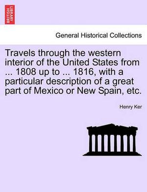 Travels Through the Western Interior of the United States from ... 1808 Up to ... 1816, with a Particular Description of a Great Part of Mexico or New Spain, Etc.