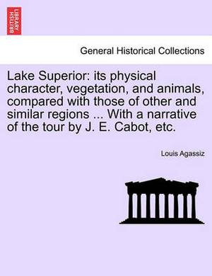 Lake Superior: Its Physical Character, Vegetation, and Animals, Compared with Those of Other and Similar Regions ... with a Narrative of the Tour by J. E. Cabot, Etc.
