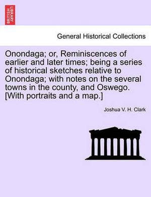 Onondaga; Or, Reminiscences of Earlier and Later Times; Being a Series of Historical Sketches Relative to Onondaga; With Notes on the Several Towns in the County, and Oswego. [With Portraits and a Map.] Vol. I