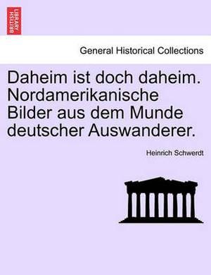 Daheim Ist Doch Daheim. Nordamerikanische Bilder Aus Dem Munde Deutscher Auswanderer.