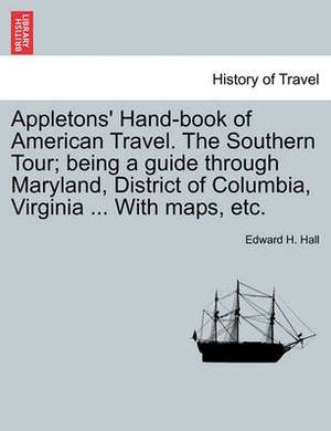 Appletons' Hand-Book of American Travel. the Southern Tour; Being a Guide Through Maryland, District of Columbia, Virginia ... with Maps, Etc.
