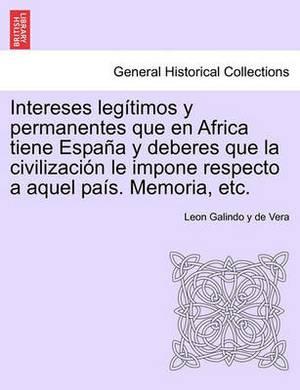 Intereses Leg Timos y Permanentes Que En Africa Tiene Espa A Y Deberes Que La Civilizaci N Le Impone Respecto a Aquel Pa S. Memoria, Etc.