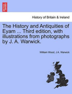 The History and Antiquities of Eyam ... Third Edition, with Illustrations from Photographs by J. A. Warwick.